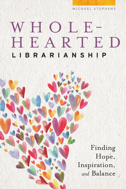 Wholehearted Librarianship: Finding Hope, Inspiration, and Balance by Michael Stephens