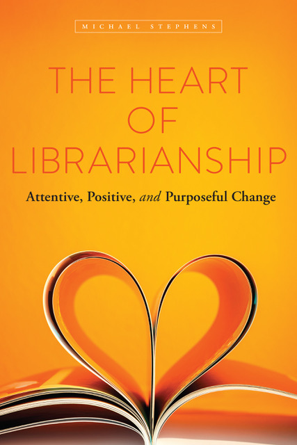 The Heart of Librarianship: Attentive, Positive, and Purposeful Change by Michael Stephens